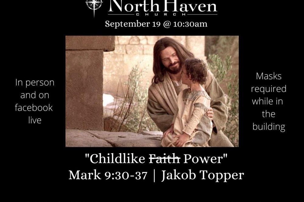 Childlike (Faith) Power, NorthHaven Church Service September 19, 2021